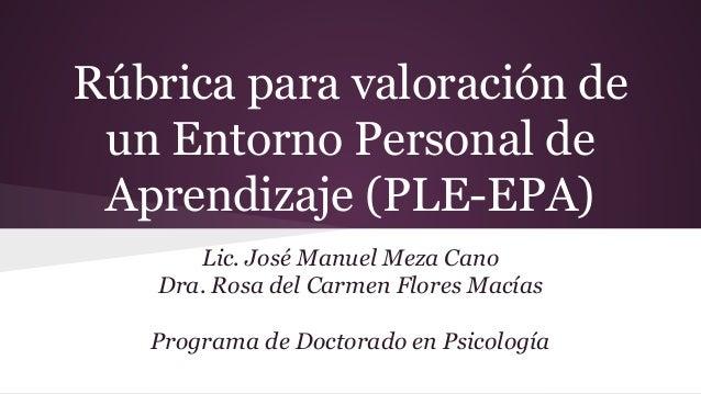 Rúbrica para valoración de un Entorno Personal de Aprendizaje (PLE-EPA) Lic. José Manuel Meza Cano Dra. Rosa del Carmen Fl...