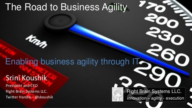 The Road to Business AgilityEnabling business agility through ITSrini KoushikPresident and CEORight Brain Systems LLC.    ...