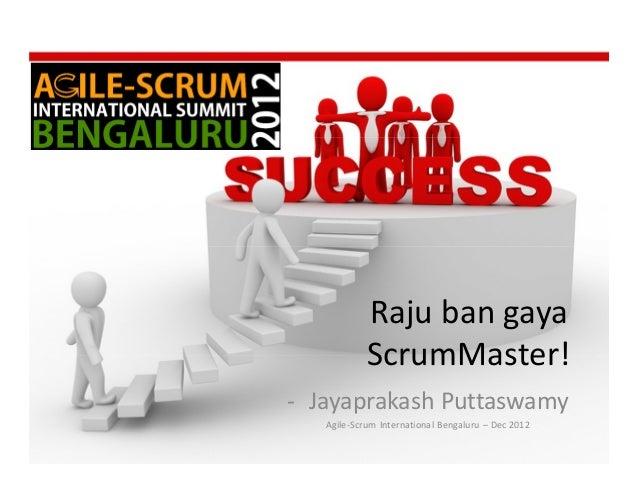 Raju ban gaya            ScrumMaster!- Jayaprakash Puttaswamy   Agile-Scrum International Bengaluru – Dec 2012