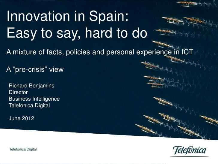 "Innovation in Spain:Easy to say, hard to doA mixture of facts, policies and personal experience in ICTA ""pre-crisis"" viewR..."