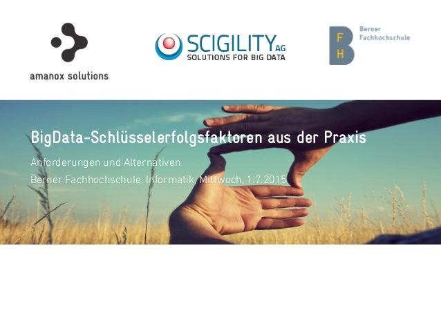 BigData-Schlüsselerfolgsfaktoren aus der Praxis Anforderungen und Alternativen Berner Fachhochschule, Informatik, Mittwoch...