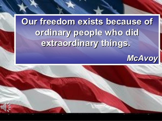 Our freedom exists because of  ordinary people who did    extraordinary things.                       McAvoy