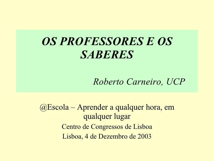 OS PROFESSORES E OS SABERES Roberto Carneiro, UCP @Escola – Aprender a qualquer hora, em qualquer lugar Centro de Congress...