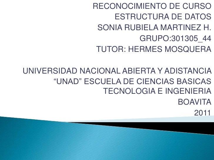 RECONOCIMIENTO DE CURSO<br />ESTRUCTURA DE DATOS<br />SONIA RUBIELA MARTINEZ H.<br />GRUPO:301305_44<br />TUTOR: HERMES MO...