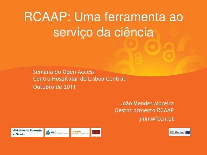 RCAAP: Uma ferramenta ao   serviço da ciência Semana do Open Access Centro Hospitalar de Lisboa Central Outubro de 2011   ...