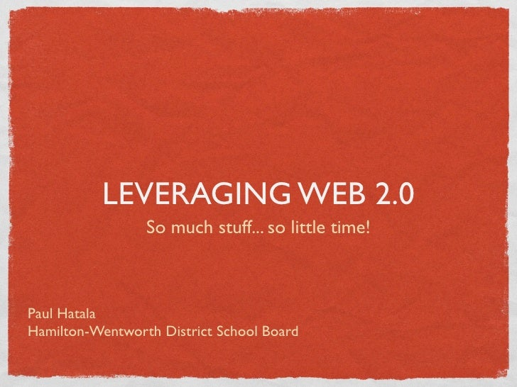 LEVERAGING WEB 2.0                  So much stuff... so little time!    Paul Hatala Hamilton-Wentworth District School Boa...