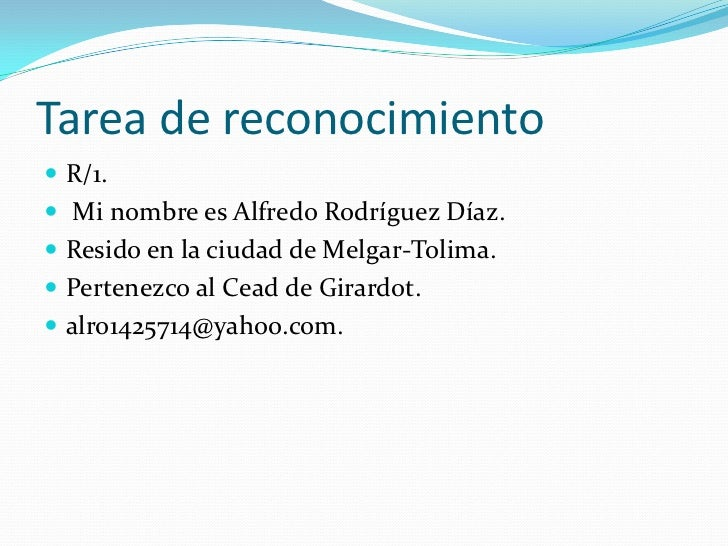 Tarea de reconocimiento R/1. Mi nombre es Alfredo Rodríguez Díaz. Resido en la ciudad de Melgar-Tolima. Pertenezco al ...