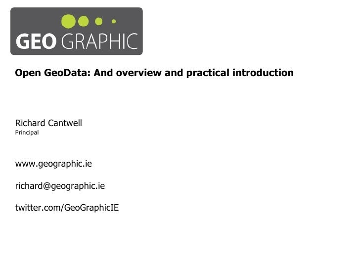 Open GeoData: And overview and practical introduction Richard Cantwell Principal www.geographic.ie [email_address] twitter...