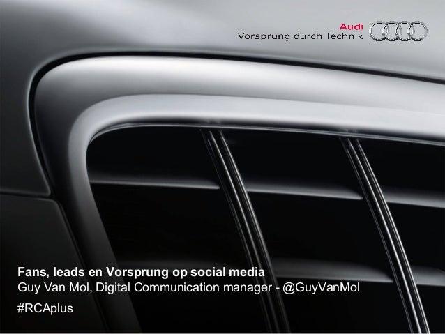 Fans, leads en Vorsprung op social media Guy Van Mol, Digital Communication manager - @GuyVanMol #RCAplus