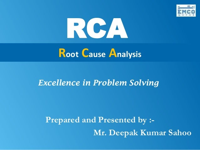 RCA                     Root Cause Analysis            Excellence in Problem Solving                Prepared and Presented...