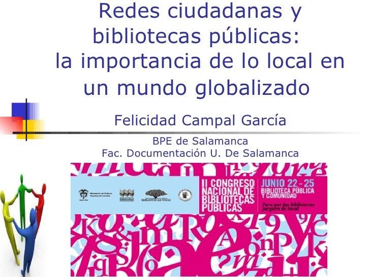 Redes ciudadanas y bibliotecas públicas:  la importancia de lo local en un mundo globalizado   Felicidad Campal García BPE...