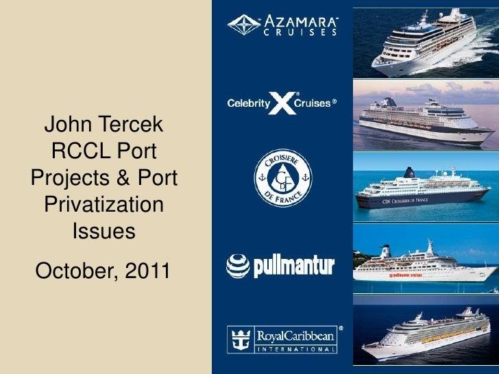 John Tercek  RCCL PortProjects & Port Privatization    IssuesOctober, 2011