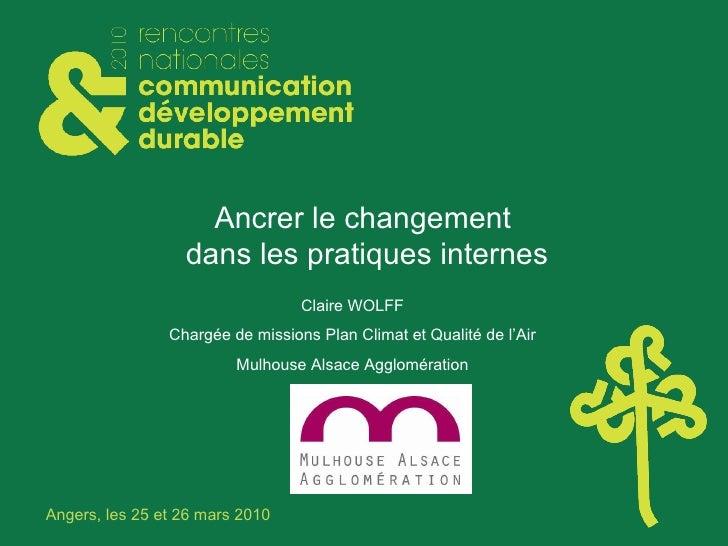 Ancrer le changement  dans les pratiques internes Claire WOLFF Chargée de missions Plan Climat et Qualité de l'Air Mulhous...