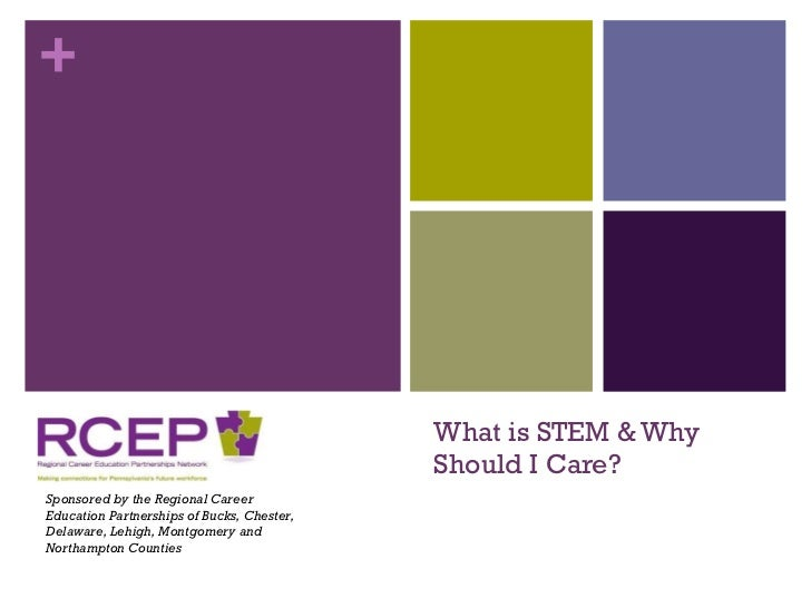 What is STEM & Why Should I Care? Sponsored by the Regional Career Education Partnerships of Bucks, Chester, Delaware, Leh...