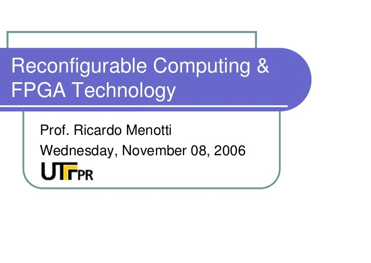 Reconfigurable Computing  FPGA Technology   Prof. Ricardo Menotti   Wednesday, November 08, 2006