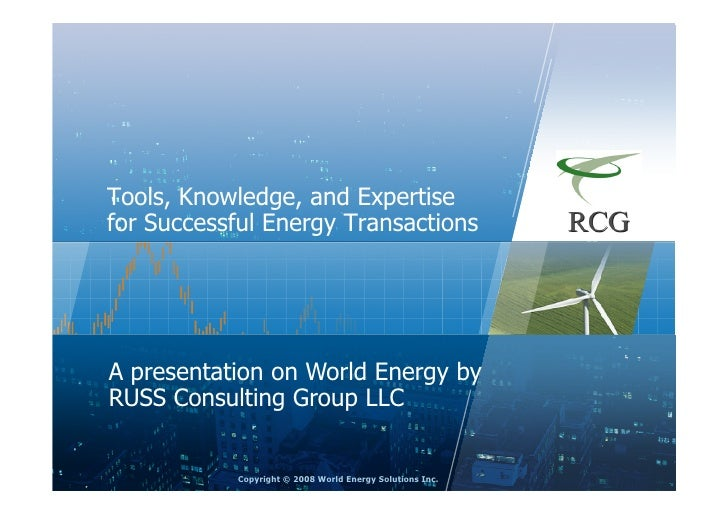 Tools, Knowledge, and Expertise for Successful Energy Transactions     A presentation on World Energy by RUSS Consulting G...
