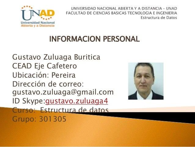 INFORMACION PERSONAL Gustavo Zuluaga Buritica CEAD Eje Cafetero Ubicación: Pereira Dirección de correo: gustavo.zuluaga@gm...