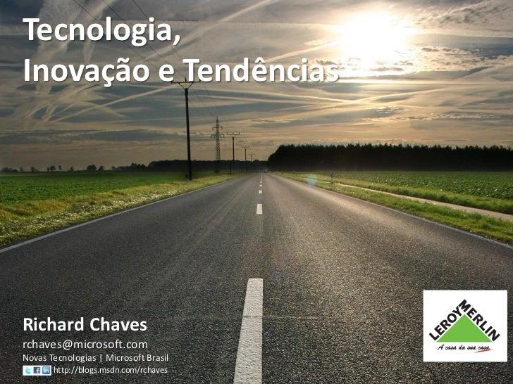 Tecnologia,Inovação e TendênciasRichard Chavesrchaves@microsoft.comNovas Tecnologias   Microsoft Brasil       http://blogs...
