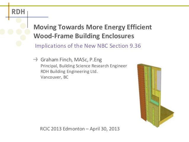 Implications of the New NBC Section 9.36 Moving Towards More Energy Efficient Wood-Frame Building Enclosures Graham Finch,...