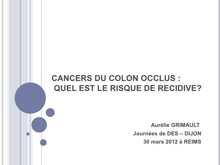 CANCERS DU COLON OCCLUS :QUEL EST LE RISQUE DE RECIDIVE?                      Aurélie GRIMAULT                Journées de ...