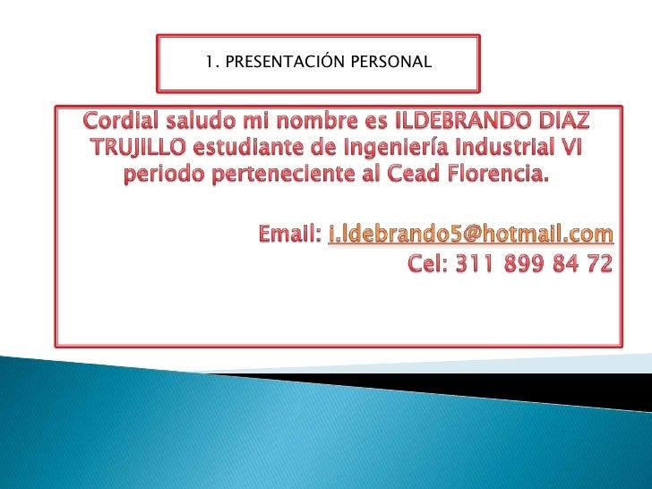1. PRESENTACIÓN PERSONAL<br />Cordial saludo mi nombre es ILDEBRANDO DIAZ TRUJILLO estudiante de Ingeniería Industrial VI ...