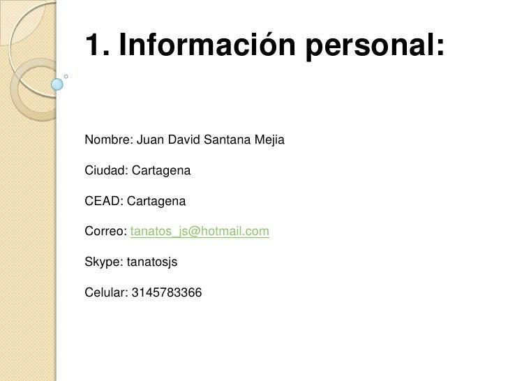 1. Información personal: <br />Nombre: Juan David Santana Mejia<br />Ciudad: Cartagena<br />CEAD: Cartagena<br />Correo: t...