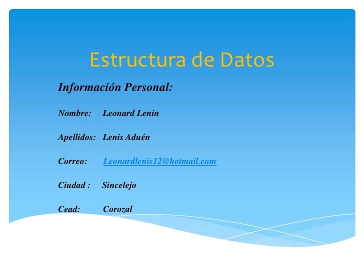 Estructura de Datos<br />Información Personal:<br />Nombre:     Leonard Lenin<br />Apellidos:   Lenis Aduén<br />Correo:  ...