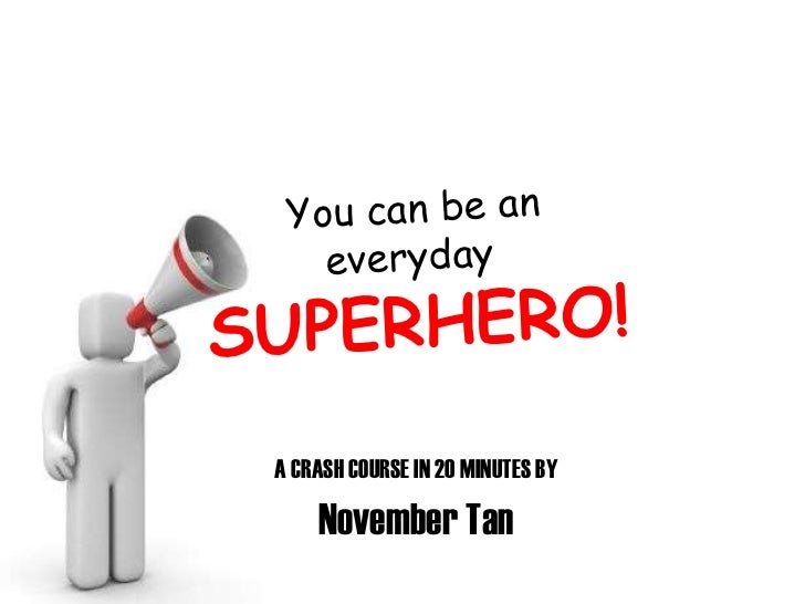 A CRASH COURSE IN 20 MINUTES BY November Tan You can be an everyday  SUPERHERO!