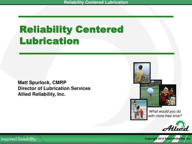 Reliability Centered Lubrication<br />Matt Spurlock, CMRP<br />Director of Lubrication Services<br />Allied Reliability, I...