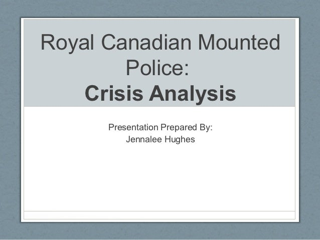 Royal Canadian Mounted        Police:    Crisis Analysis      Presentation Prepared By:          Jennalee Hughes