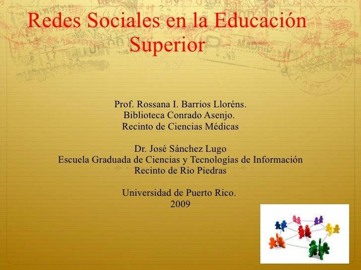 Redes Sociales en la Educación Superior Prof. Rossana I. Barrios Lloréns. Biblioteca Conrado Asenjo.  Recinto de Ciencias ...