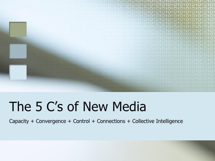 The 5 C's of New Media Capacity + Convergence + Control + Connections + Collective Intelligence