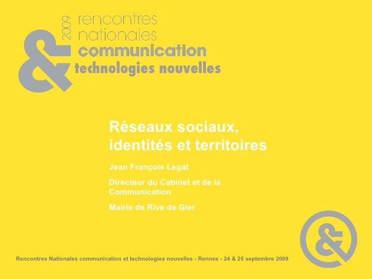 Réseaux sociaux, identités et territoires Jean François Legat Directeur du Cabinet et de la Communication Mairie de Rive d...