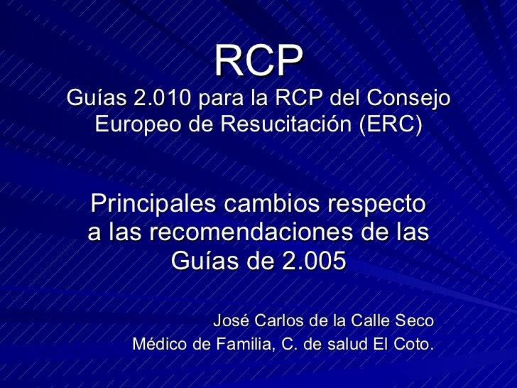 RCP Guías 2.010 para la RCP del Consejo Europeo de Resucitación (ERC) Principales cambios respecto a las recomendaciones d...