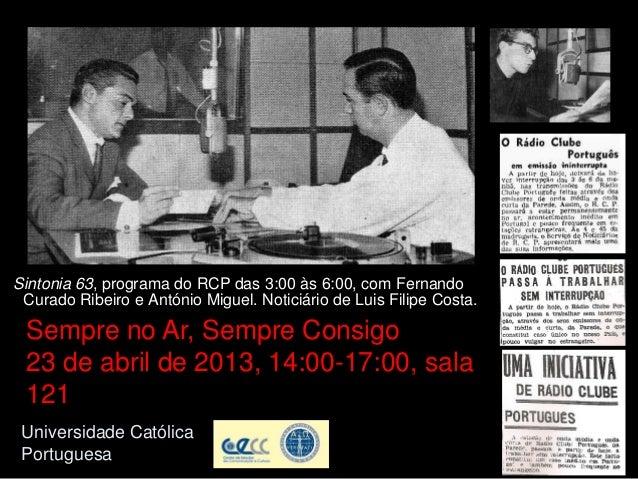 Universidade CatólicaPortuguesaSintonia 63, programa do RCP das 3:00 às 6:00, com FernandoCurado Ribeiro e António Miguel....
