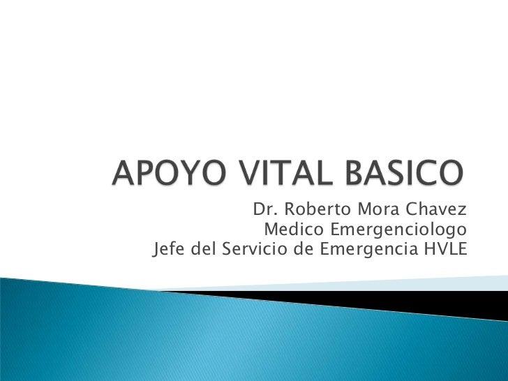 APOYO VITAL BASICO<br />Dr. Roberto Mora Chavez<br />Medico Emergenciologo<br />Jefe del Servicio de Emergencia HVLE<br />