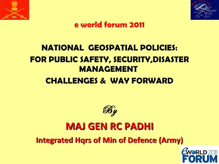 e world forum 2011 NATIONAL  GEOSPATIAL POLICIES: FOR PUBLIC SAFETY, SECURITY,DISASTER MANAGEMENT  CHALLENGES &  WAY FORWA...