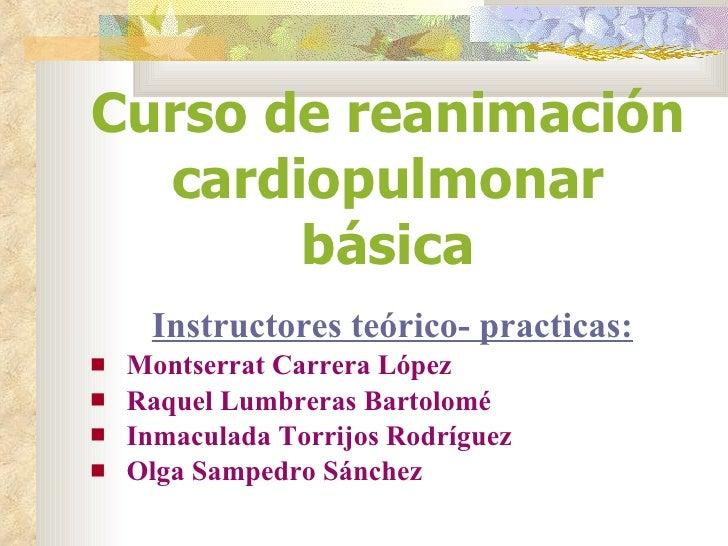 Curso de reanimación cardiopulmonar básica <ul><li>Instructores teórico- practicas: </li></ul><ul><li>Montserrat Carrera L...