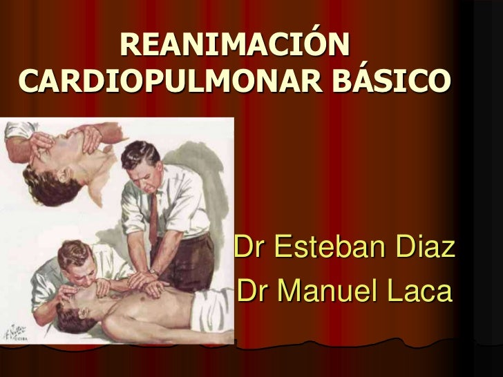 REANIMACIÓN CARDIOPULMONAR BÁSICO<br />Dr Esteban Diaz<br />Dr Manuel Laca<br />