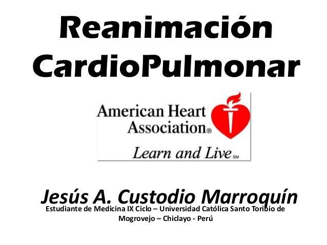 Reanimación CardioPulmonar Estudiante de Medicina IX Ciclo – Universidad Católica Santo Toribio de Mogrovejo – Chiclayo - ...