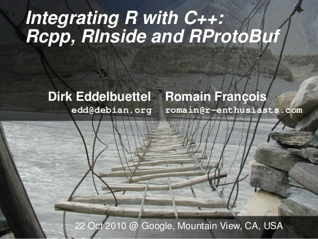 Integrating R with C++: Rcpp, RInside and RProtoBuf Dirk Eddelbuettel Romain François edd@debian.org romain@r-enthusiasts....