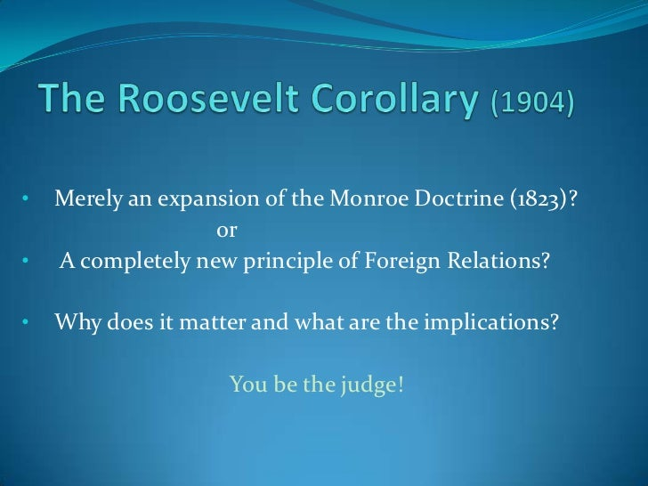 The Roosevelt Corollary (1904)<br /><ul><li>Merely an expansion of the Monroe Doctrine (1823)? </li></ul>			or<br /><ul><l...