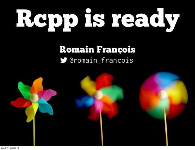 Rcpp is ready Romain François @romain_francois jeudi 11 juillet 13