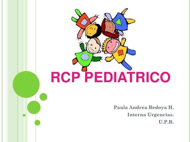 RCP PEDIATRICO        Paula Andrea Bedoya H.             Interna Urgencias.                         U.P.B.
