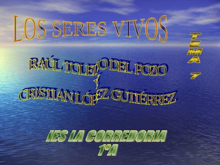 LOS SERES VIVOS TEMA 7 RAÚL TOLEDO DEL POZO Y CRISTIAN LÓPEZ GUTIÉRREZ IES LA CORREDORIA  1ºA