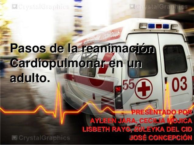 Pasos de la reanimación Cardiopulmonar en un adulto. PRESENTADO POR AYLEEN JARA, CECILIA MOJICA LISBETH RAYO, ZULEYKA DEL ...