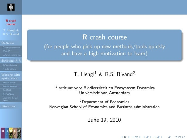 R crash course T. Hengl & R.S. Bivand Overview Course programme Why R? Software installation Scripting in R Do's and don't...