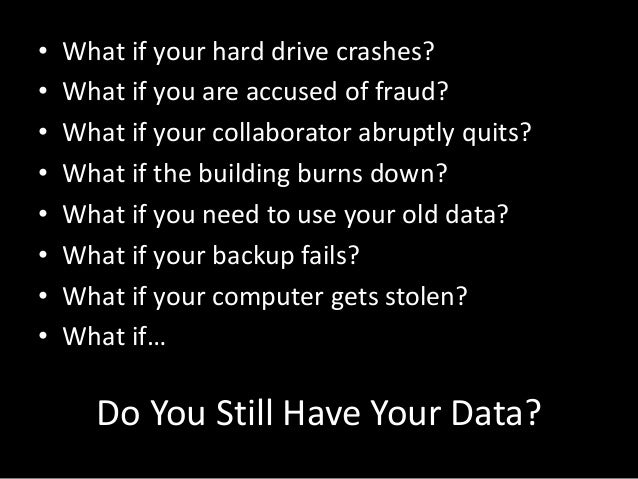 • • • • • • • •  What if your hard drive crashes? What if you are accused of fraud? What if your collaborator abruptly qui...