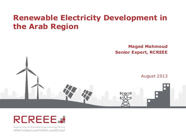 Renewable Electricity Development in the Arab Region Maged Mahmoud Senior Expert, RCREEE August 2013