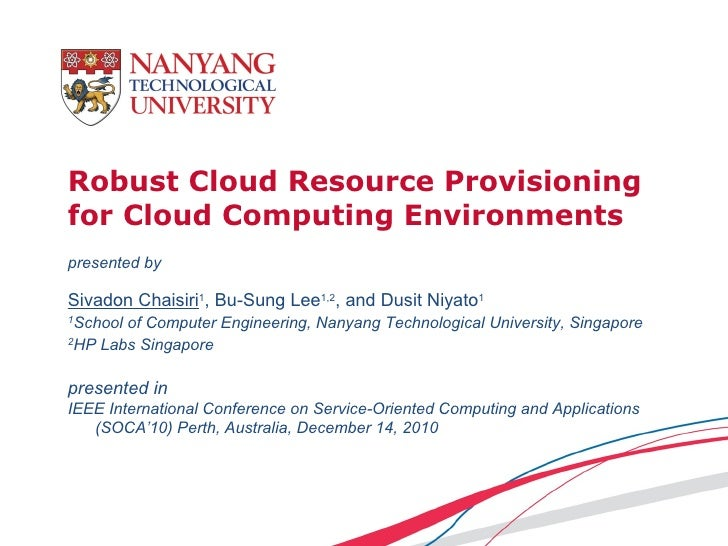 Robust Cloud Resource Provisioningfor Cloud Computing Environmentspresented bySivadon Chaisiri1, Bu-Sung Lee1,2, and Dusit...